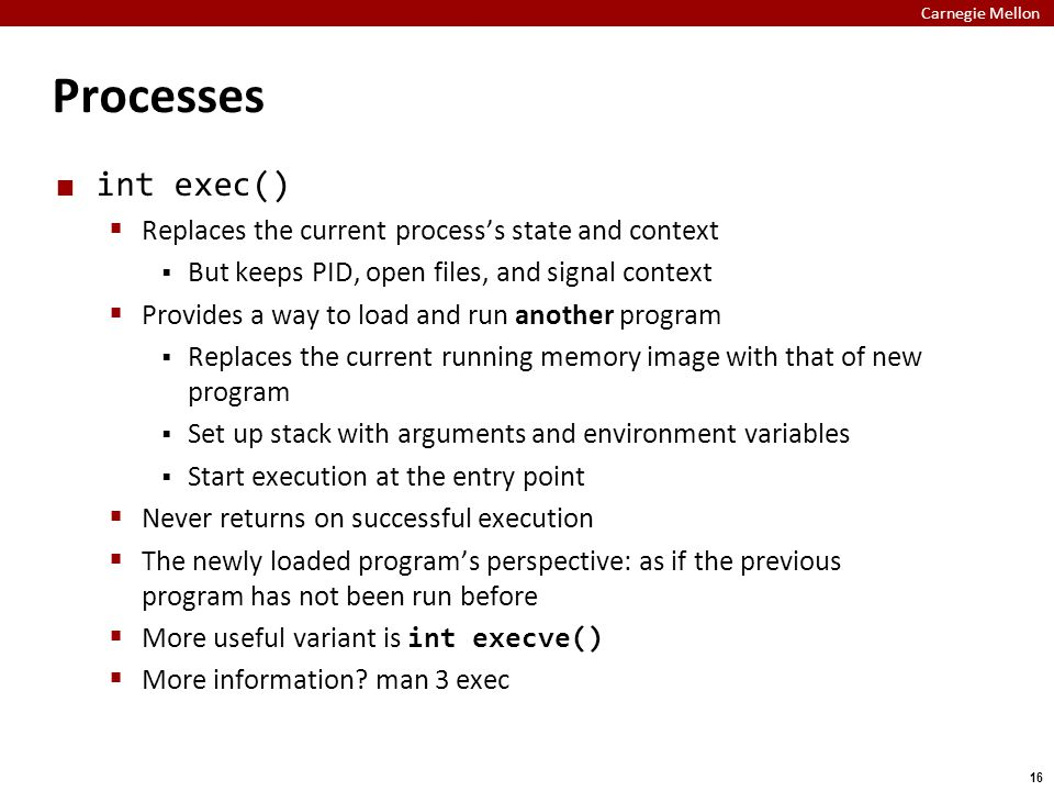 Carnegie Mellon 16 Processes int exec()  Replaces the current process's state and context  But keeps PID, open files, and signal context  Provides a way to load and run another program  Replaces the current running memory image with that of new program  Set up stack with arguments and environment variables  Start execution at the entry point  Never returns on successful execution  The newly loaded program's perspective: as if the previous program has not been run before  More useful variant is int execve()  More information.