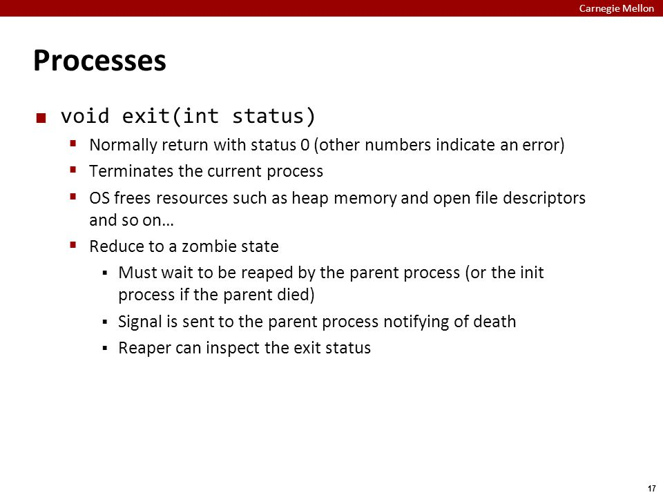Carnegie Mellon 17 Processes void exit(int status)  Normally return with status 0 (other numbers indicate an error)  Terminates the current process