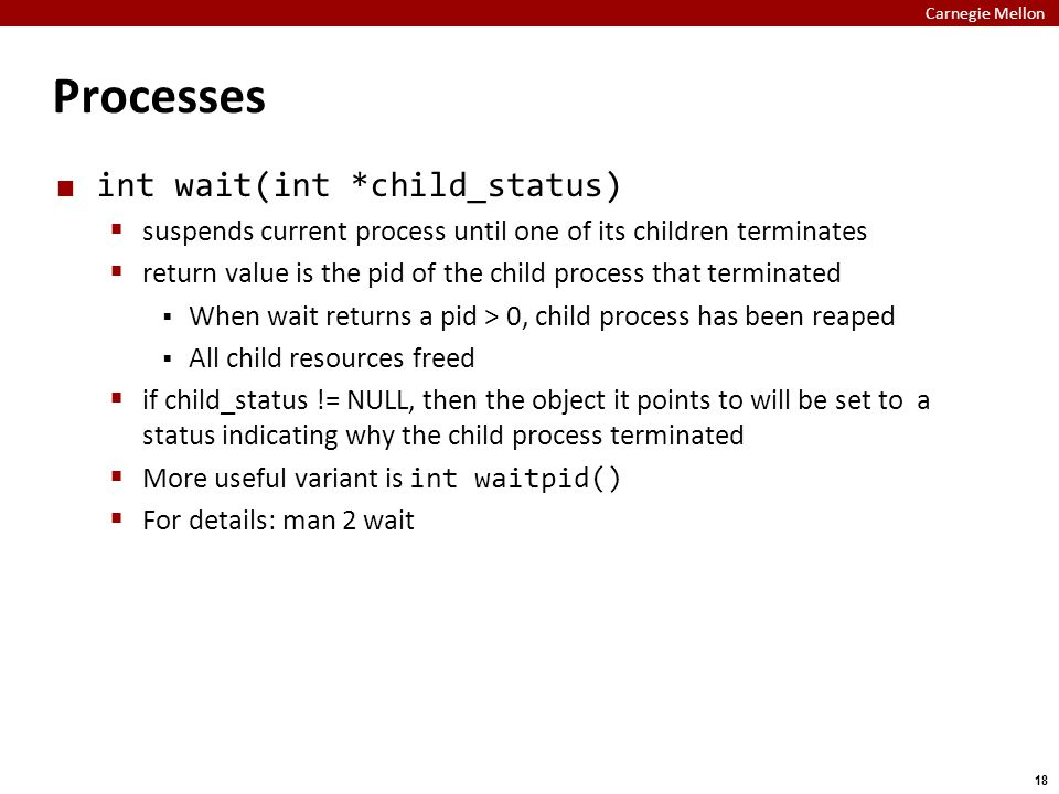 Carnegie Mellon 18 Processes int wait(int *child_status)  suspends current process until one of its children terminates  return value is the pid of