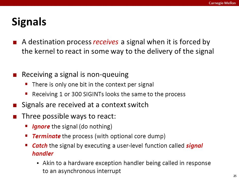Carnegie Mellon 25 Signals A destination process receives a signal when it is forced by the kernel to react in some way to the delivery of the signal Receiving a signal is non-queuing  There is only one bit in the context per signal  Receiving 1 or 300 SIGINTs looks the same to the process Signals are received at a context switch Three possible ways to react:  Ignore the signal (do nothing)  Terminate the process (with optional core dump)  Catch the signal by executing a user-level function called signal handler  Akin to a hardware exception handler being called in response to an asynchronous interrupt