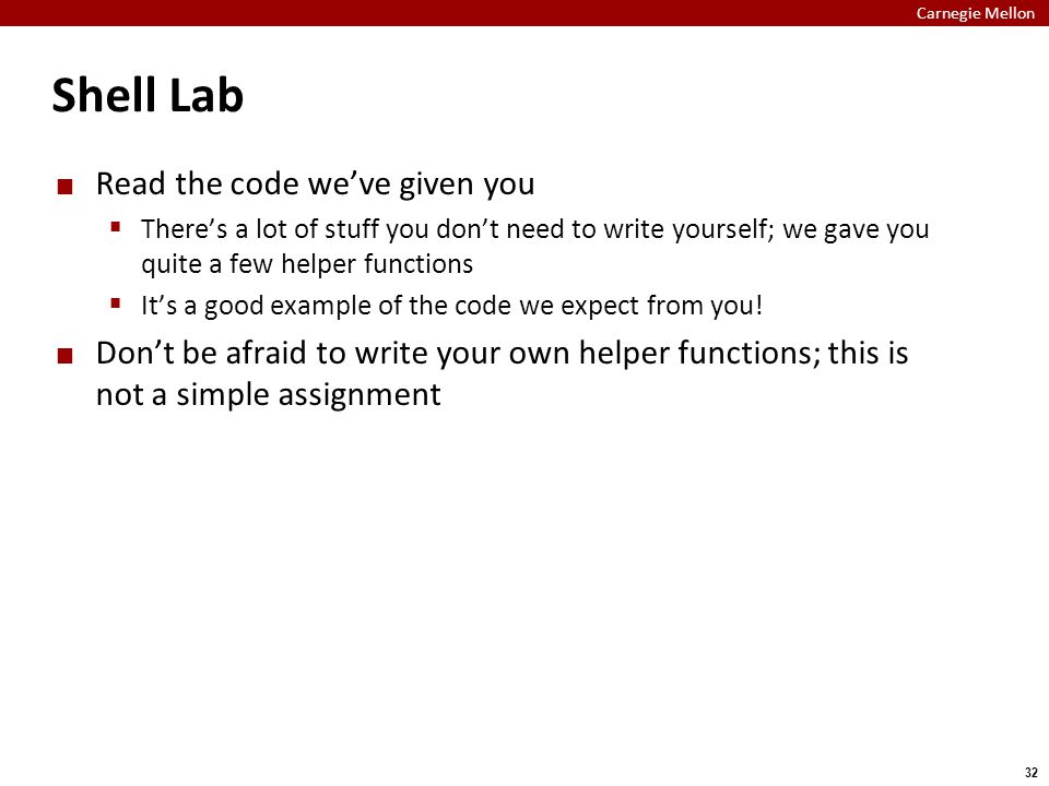Carnegie Mellon 32 Shell Lab Read the code we've given you  There's a lot of stuff you don't need to write yourself; we gave you quite a few helper functions  It's a good example of the code we expect from you.