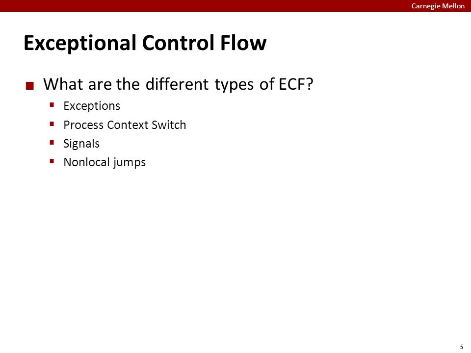 Carnegie Mellon 5 Exceptional Control Flow What are the different types of ECF?  Exceptions  Process Context Switch  Signals  Nonlocal jumps