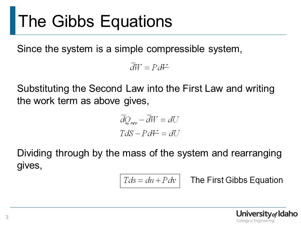 The Gibbs Equations Since the system is a simple compressible system, Substituting the Second Law into the First Law and writing the work term as above gives, Dividing through by the mass of the system and rearranging gives, The First Gibbs Equation 3