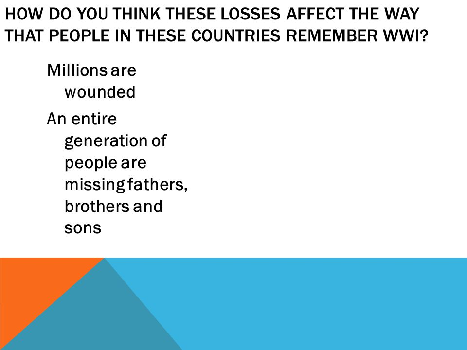 Millions are wounded An entire generation of people are missing fathers, brothers and sons HOW DO YOU THINK THESE LOSSES AFFECT THE WAY THAT PEOPLE IN THESE COUNTRIES REMEMBER WWI?