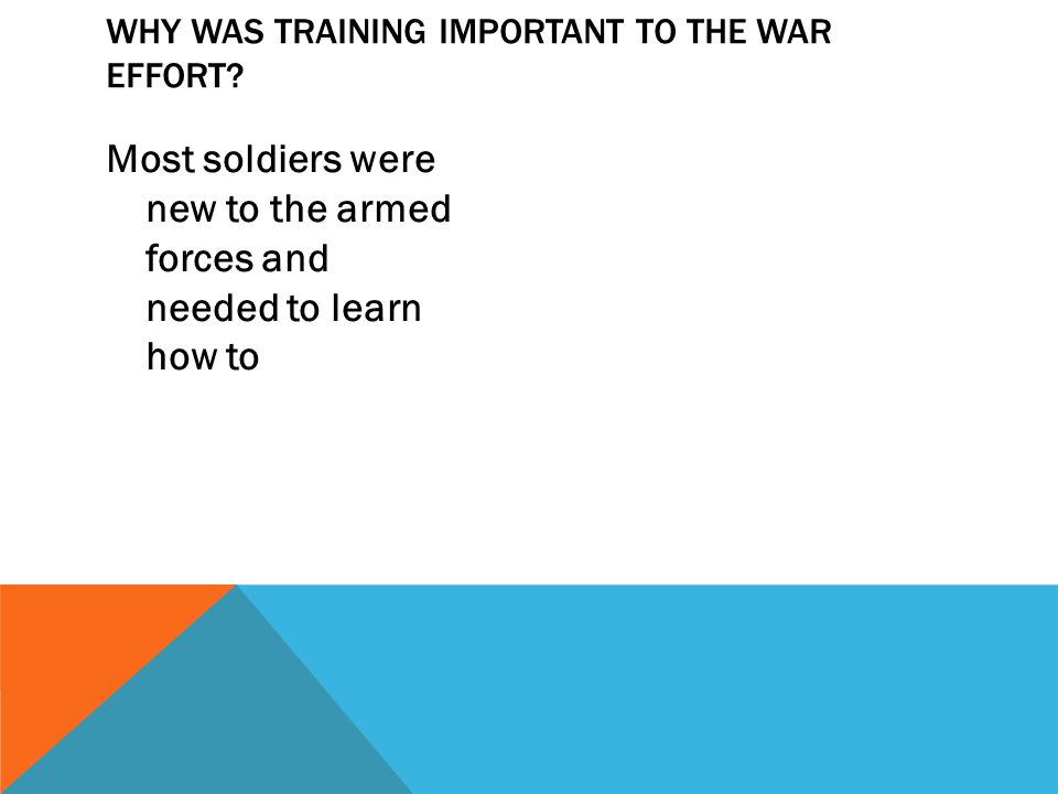 Most soldiers were new to the armed forces and needed to learn how to WHY WAS TRAINING IMPORTANT TO THE WAR EFFORT?