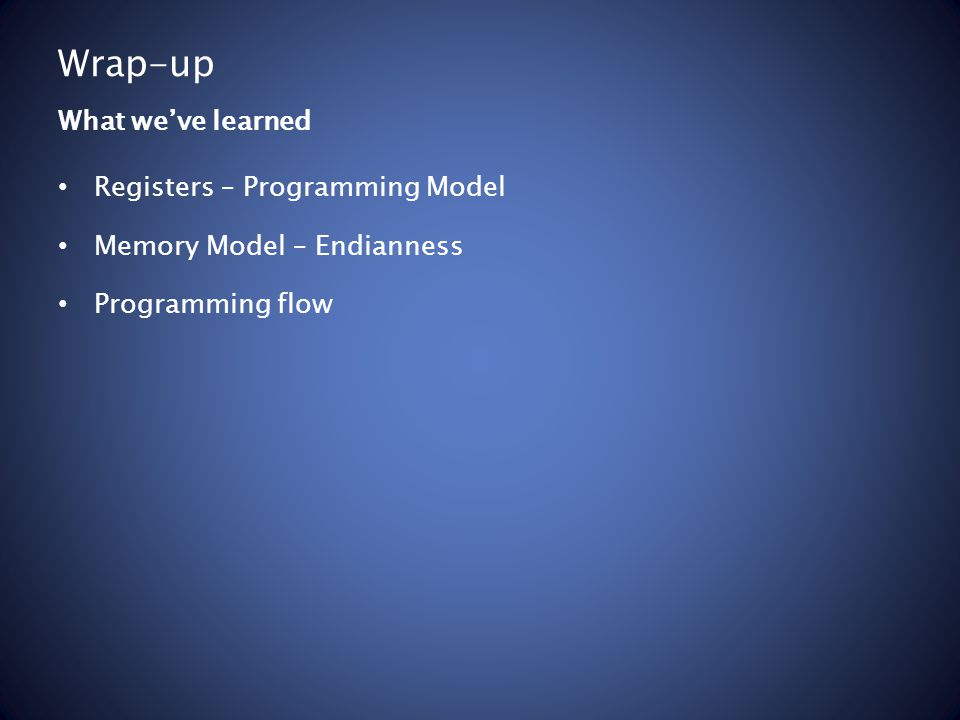 Wrap-up Registers – Programming Model Memory Model – Endianness Programming flow What we've learned