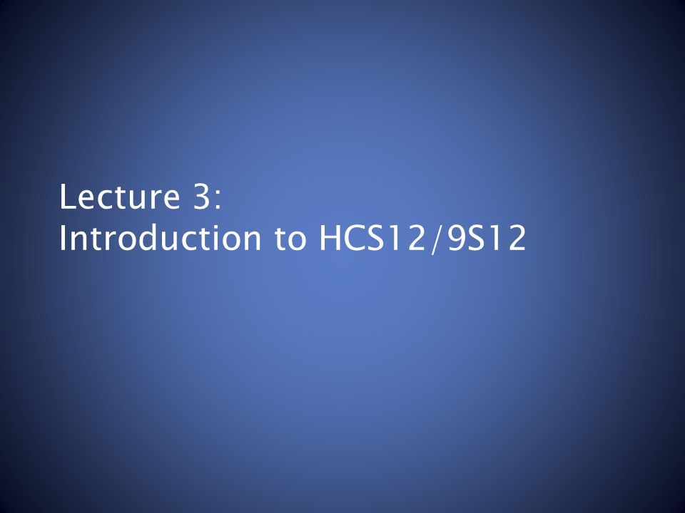 Lecture 3: Introduction to HCS12/9S12
