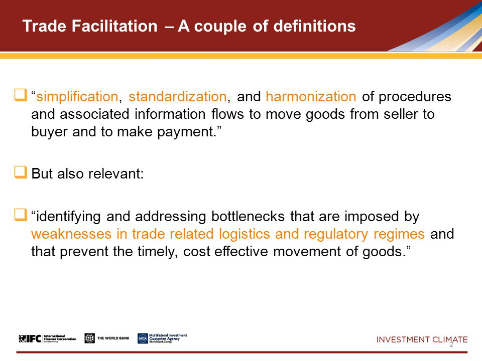 Trade Facilitation – A couple of definitions  simplification, standardization, and harmonization of procedures and associated information flows to move goods from seller to buyer and to make payment.  But also relevant:  identifying and addressing bottlenecks that are imposed by weaknesses in trade related logistics and regulatory regimes and that prevent the timely, cost effective movement of goods. 2
