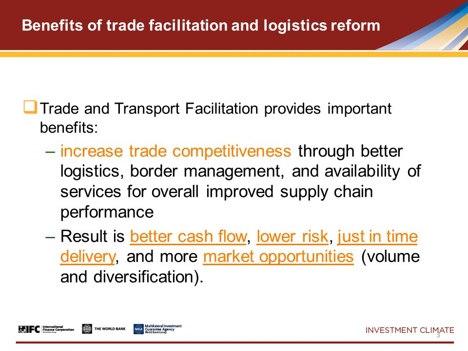 Benefits of trade facilitation and logistics reform  Trade and Transport Facilitation provides important benefits: –increase trade competitiveness through better logistics, border management, and availability of services for overall improved supply chain performance –Result is better cash flow, lower risk, just in time delivery, and more market opportunities (volume and diversification).
