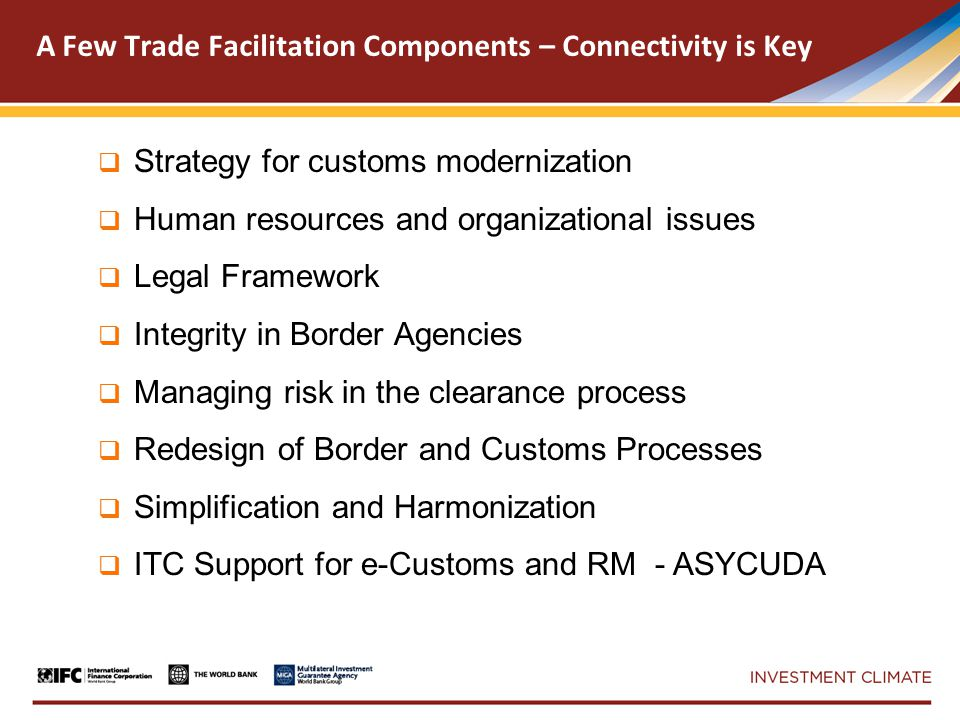  Strategy for customs modernization  Human resources and organizational issues  Legal Framework  Integrity in Border Agencies  Managing risk in the clearance process  Redesign of Border and Customs Processes  Simplification and Harmonization  ITC Support for e-Customs and RM - ASYCUDA A Few Trade Facilitation Components – Connectivity is Key