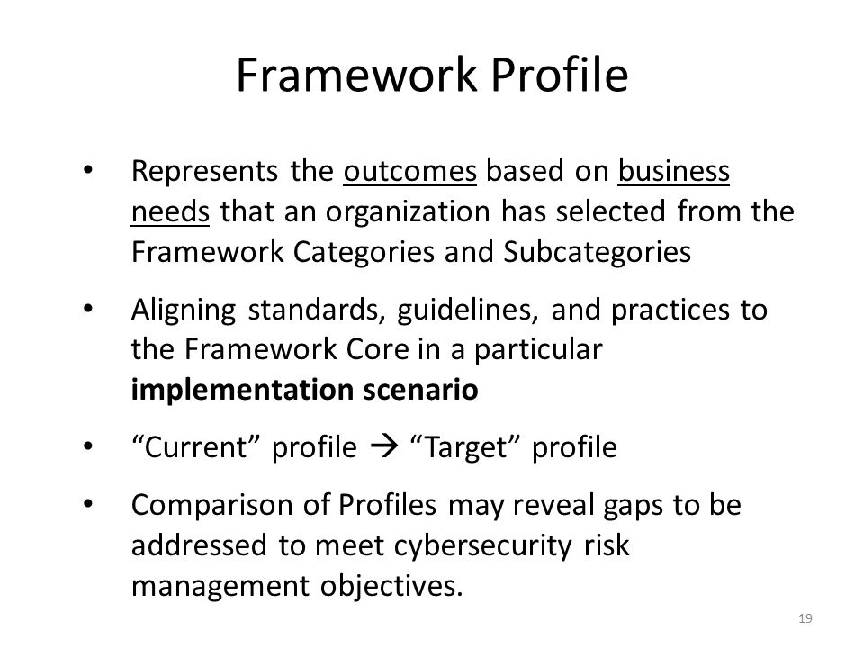 19 Represents the outcomes based on business needs that an organization has selected from the Framework Categories and Subcategories Aligning standards, guidelines, and practices to the Framework Core in a particular implementation scenario Current profile  Target profile Comparison of Profiles may reveal gaps to be addressed to meet cybersecurity risk management objectives.