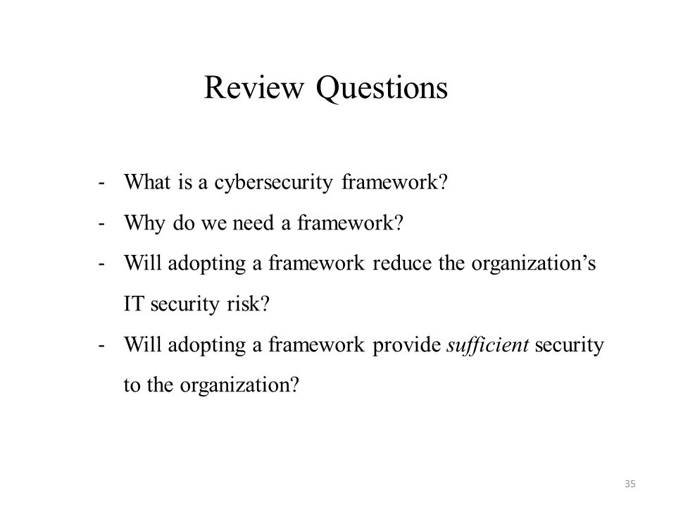 35 - What is a cybersecurity framework. - Why do we need a framework.