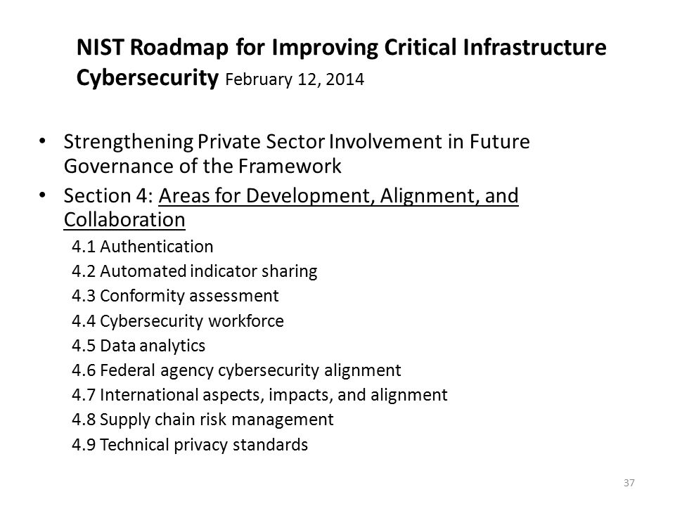 NIST Roadmap for Improving Critical Infrastructure Cybersecurity February 12, 2014 Strengthening Private Sector Involvement in Future Governance of the Framework Section 4: Areas for Development, Alignment, and Collaboration 4.1 Authentication 4.2 Automated indicator sharing 4.3 Conformity assessment 4.4 Cybersecurity workforce 4.5 Data analytics 4.6 Federal agency cybersecurity alignment 4.7 International aspects, impacts, and alignment 4.8 Supply chain risk management 4.9 Technical privacy standards 37