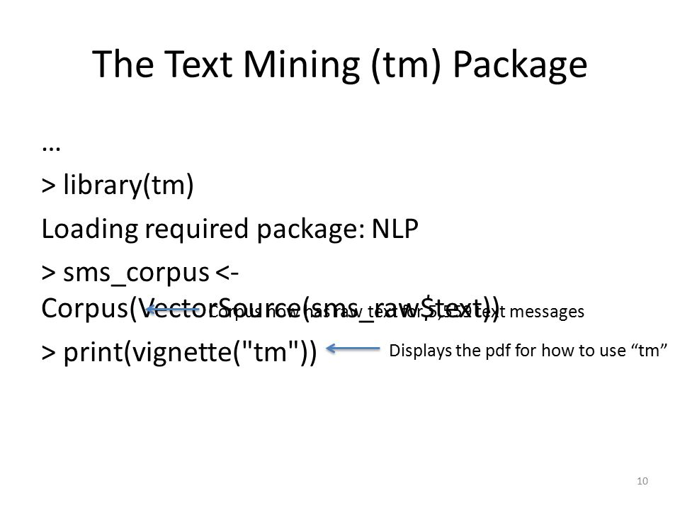 10 The Text Mining (tm) Package … > library(tm) Loading required package: NLP > sms_corpus <- Corpus(VectorSource(sms_raw$text)) > print(vignette( tm )) Displays the pdf for how to use tm Corpus now has raw text for 5,559 text messages
