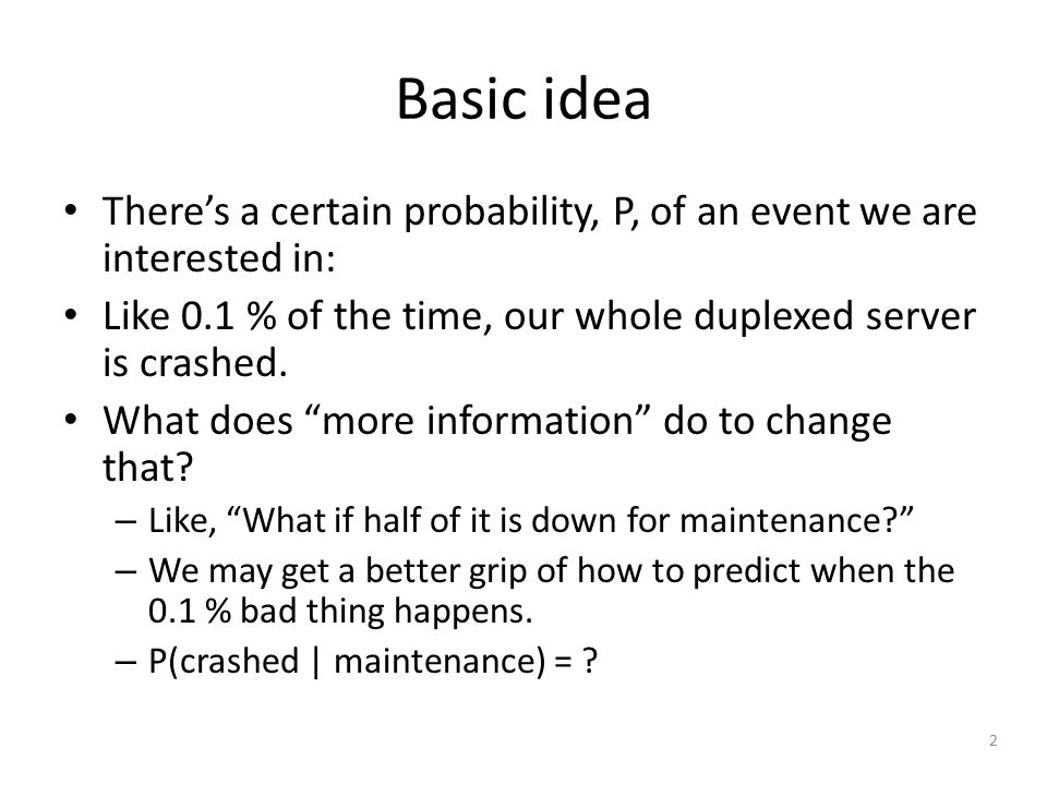 2 Basic idea There's a certain probability, P, of an event we are interested in: Like 0.1 % of the time, our whole duplexed server is crashed.