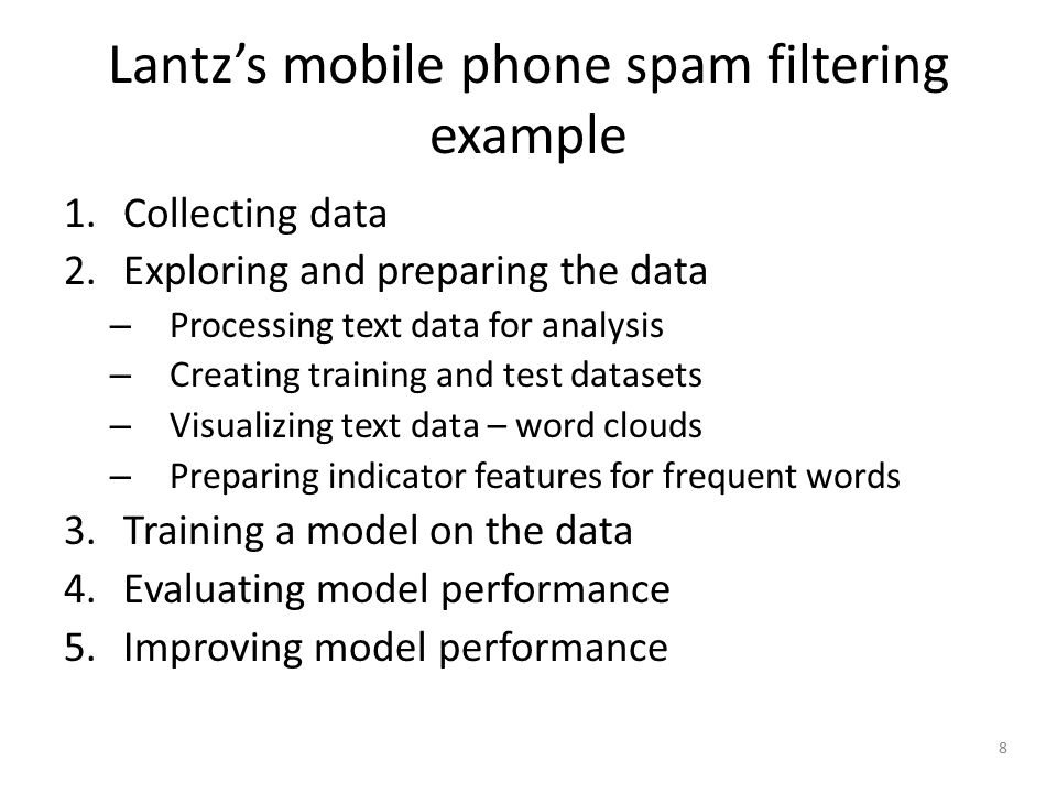 8 Lantz's mobile phone spam filtering example 1.Collecting data 2.Exploring and preparing the data – Processing text data for analysis – Creating training and test datasets – Visualizing text data – word clouds – Preparing indicator features for frequent words 3.Training a model on the data 4.Evaluating model performance 5.Improving model performance