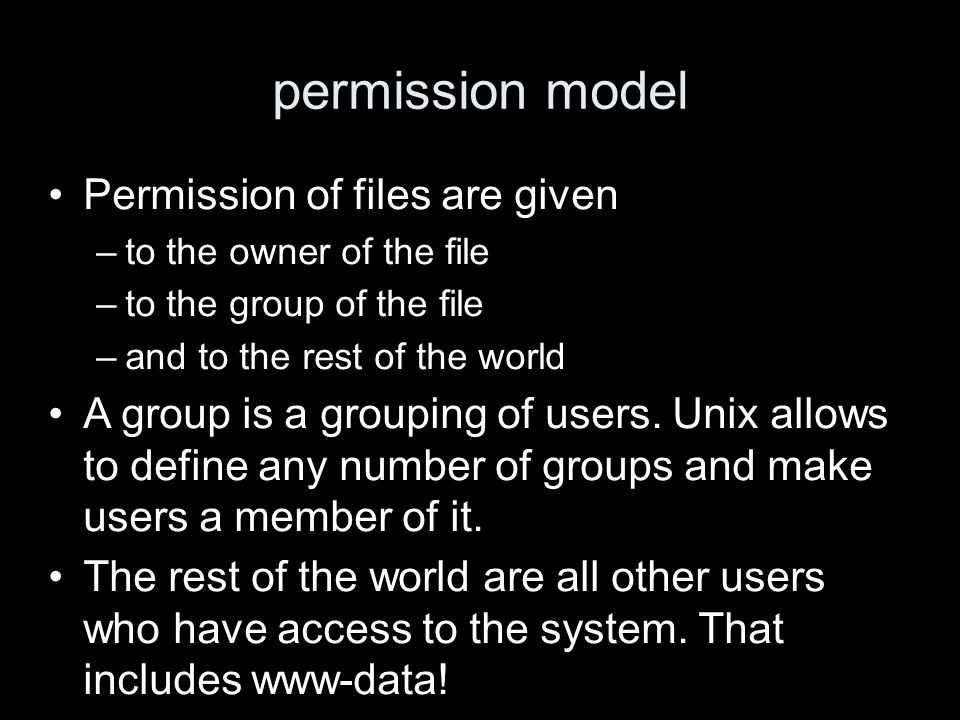 permission model Permission of files are given –to the owner of the file –to the group of the file –and to the rest of the world A group is a grouping of users.