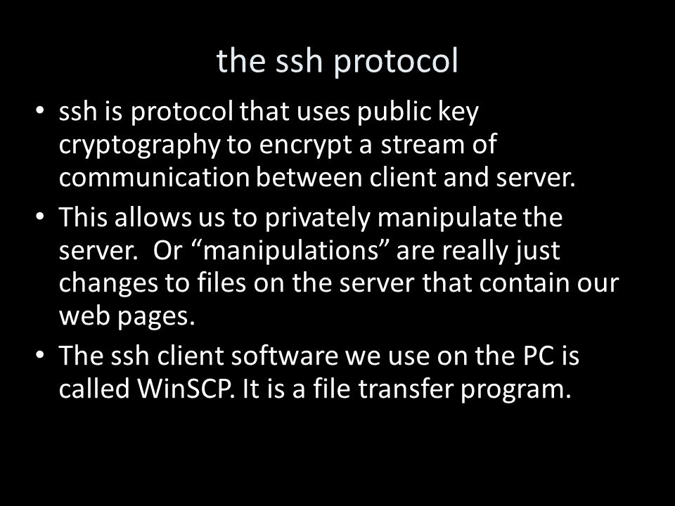 the ssh protocol ssh is protocol that uses public key cryptography to encrypt a stream of communication between client and server.
