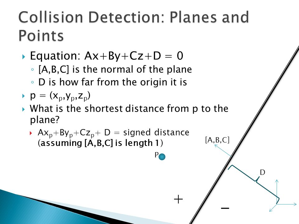  Equation: Ax+By+Cz+D = 0 ◦ [A,B,C] is the normal of the plane ◦ D is how far from the origin it is  p = (x p,y p,z p )  What is the shortest distance from p to the plane.