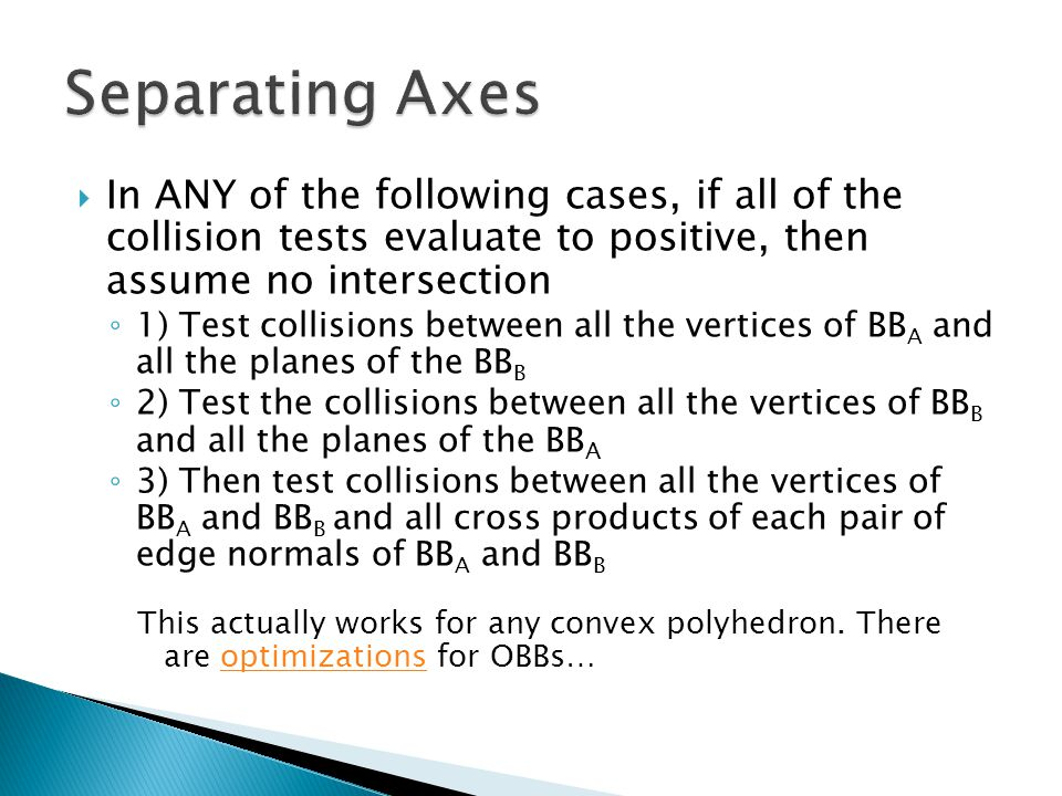  In ANY of the following cases, if all of the collision tests evaluate to positive, then assume no intersection ◦ 1) Test collisions between all the vertices of BB A and all the planes of the BB B ◦ 2) Test the collisions between all the vertices of BB B and all the planes of the BB A ◦ 3) Then test collisions between all the vertices of BB A and BB B and all cross products of each pair of edge normals of BB A and BB B This actually works for any convex polyhedron.