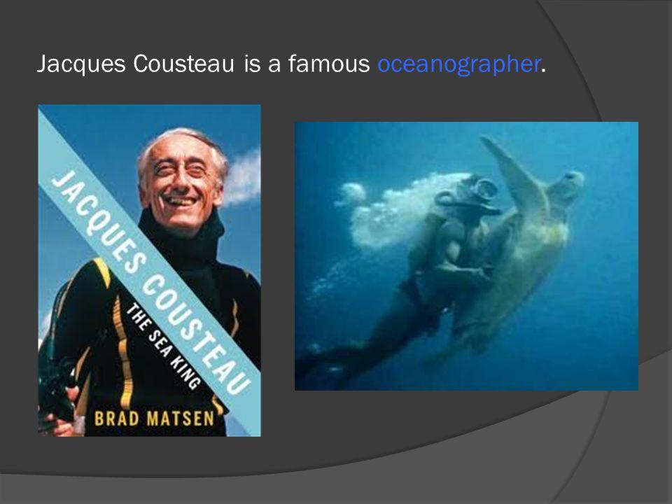 Jacques Cousteau is a famous oceanographer.