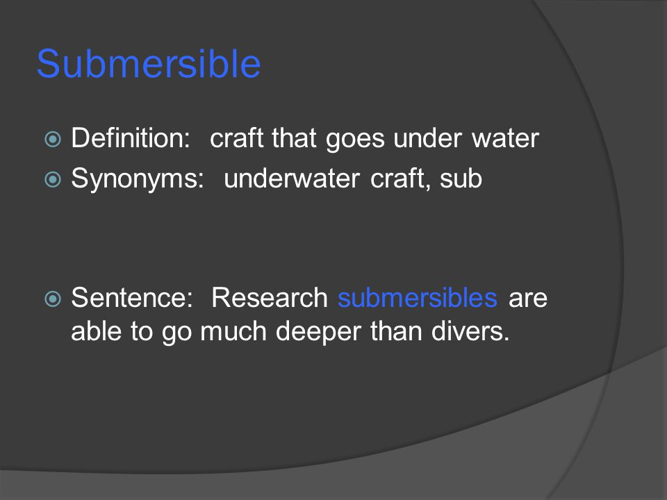 Submersible  Definition: craft that goes under water  Synonyms: underwater craft, sub  Sentence: Research submersibles are able to go much deeper t