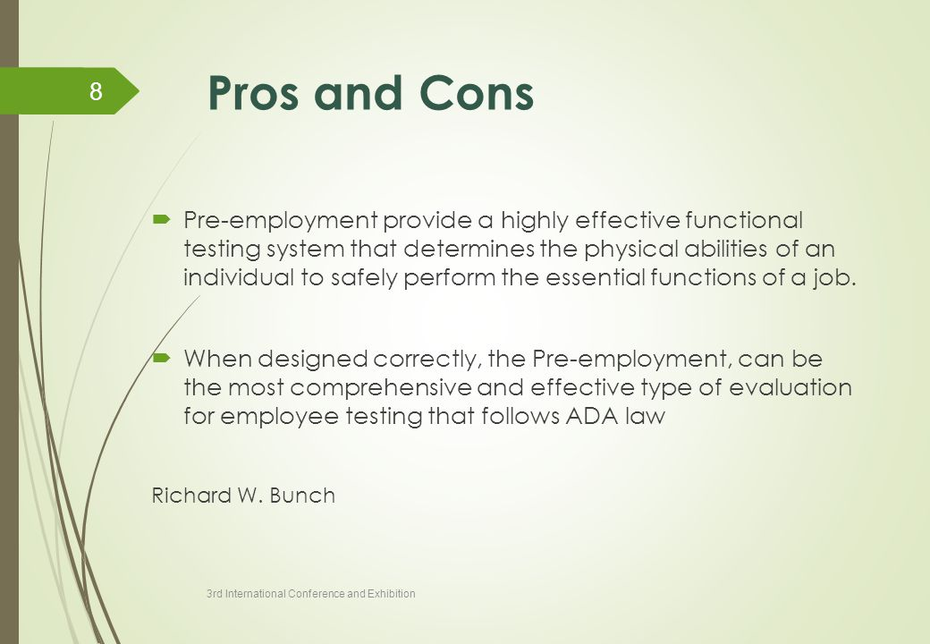 Pros and Cons  Pre-employment provide a highly effective functional testing system that determines the physical abilities of an individual to safely