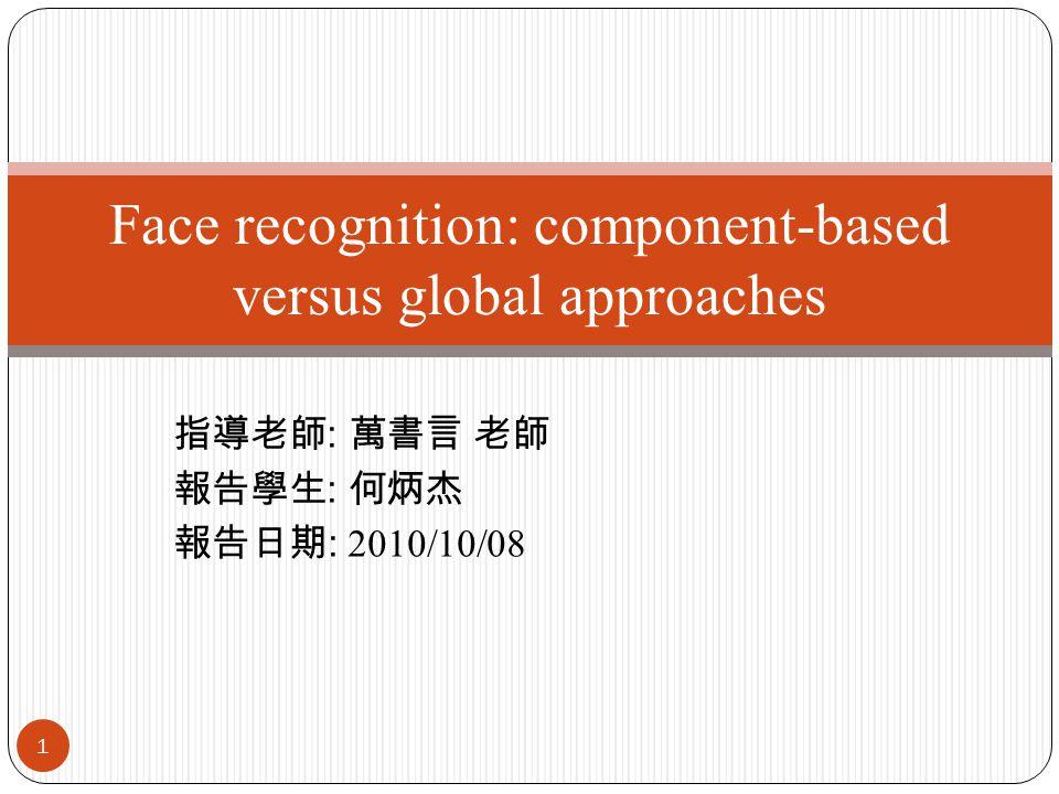 指導老師 : 萬書言 老師 報告學生 : 何炳杰 報告日期 : 2010/10/08 1 Face recognition: component-based versus global approaches