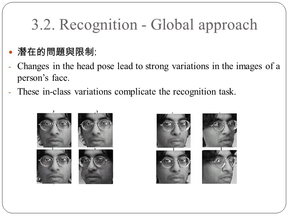 3.2. Recognition - Global approach 潛在的問題與限制 : - Changes in the head pose lead to strong variations in the images of a person's face. - These in-class