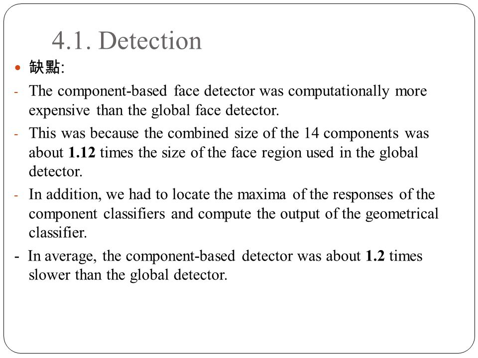 4.1. Detection 缺點 : - The component-based face detector was computationally more expensive than the global face detector. - This was because the combi