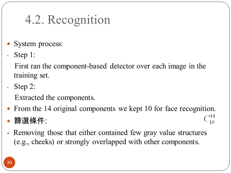 4.2. Recognition 39 System process: - Step 1: First ran the component-based detector over each image in the training set. - Step 2: Extracted the comp