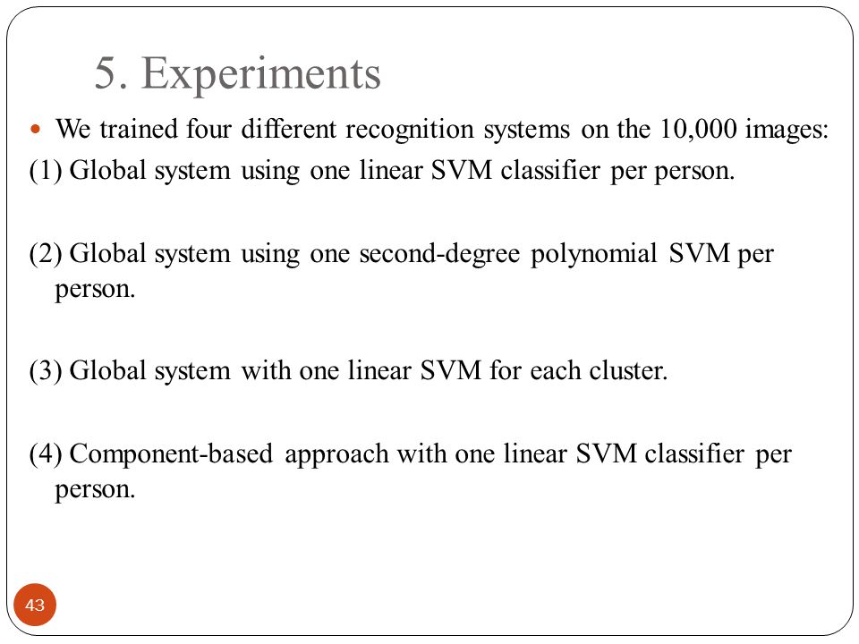 5. Experiments 43 We trained four different recognition systems on the 10,000 images: (1) Global system using one linear SVM classifier per person. (2