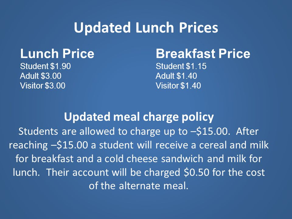 Updated Lunch Prices Lunch Price Student $1.90 Adult $3.00 Visitor $3.00 Breakfast Price Student $1.15 Adult $1.40 Visitor $1.40 Updated meal charge p