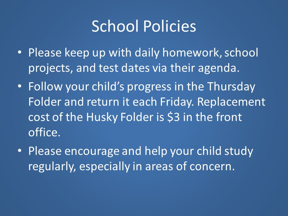 School Policies Please keep up with daily homework, school projects, and test dates via their agenda. Follow your child's progress in the Thursday Fol