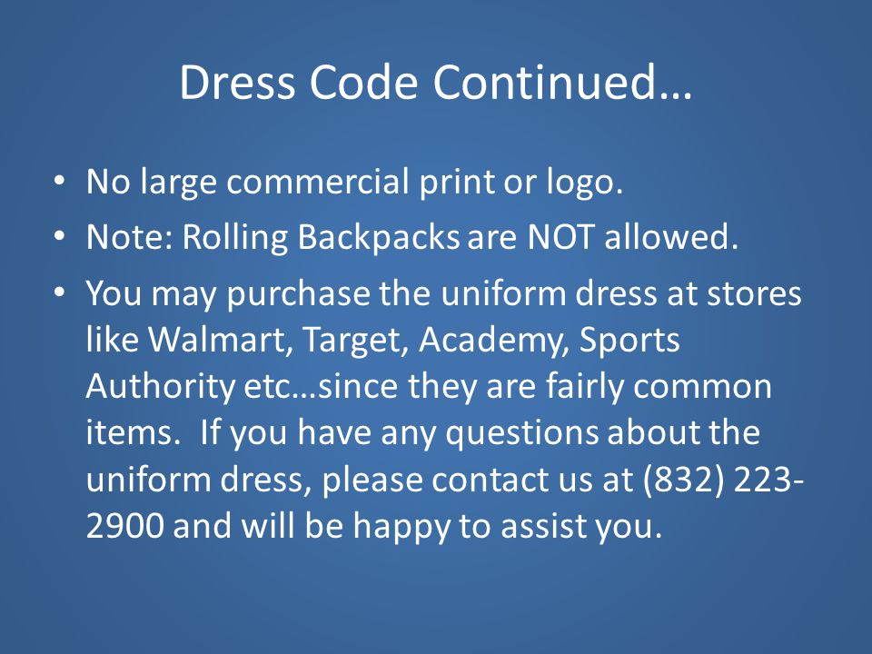 Dress Code Continued… No large commercial print or logo. Note: Rolling Backpacks are NOT allowed. You may purchase the uniform dress at stores like Wa