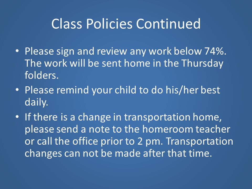 Class Policies Continued Please sign and review any work below 74%. The work will be sent home in the Thursday folders. Please remind your child to do