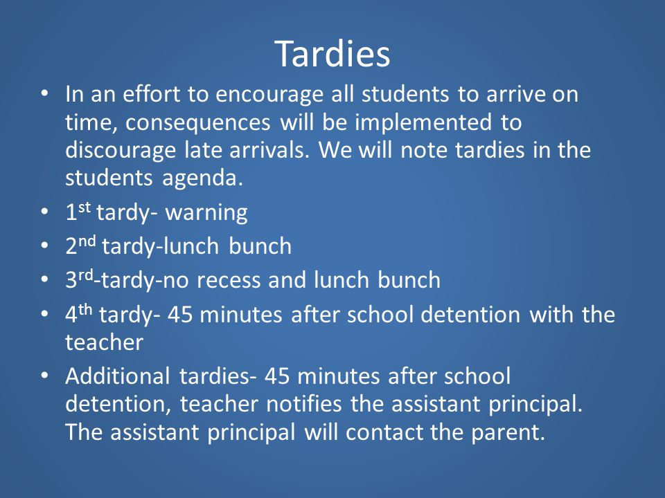 Tardies In an effort to encourage all students to arrive on time, consequences will be implemented to discourage late arrivals. We will note tardies i
