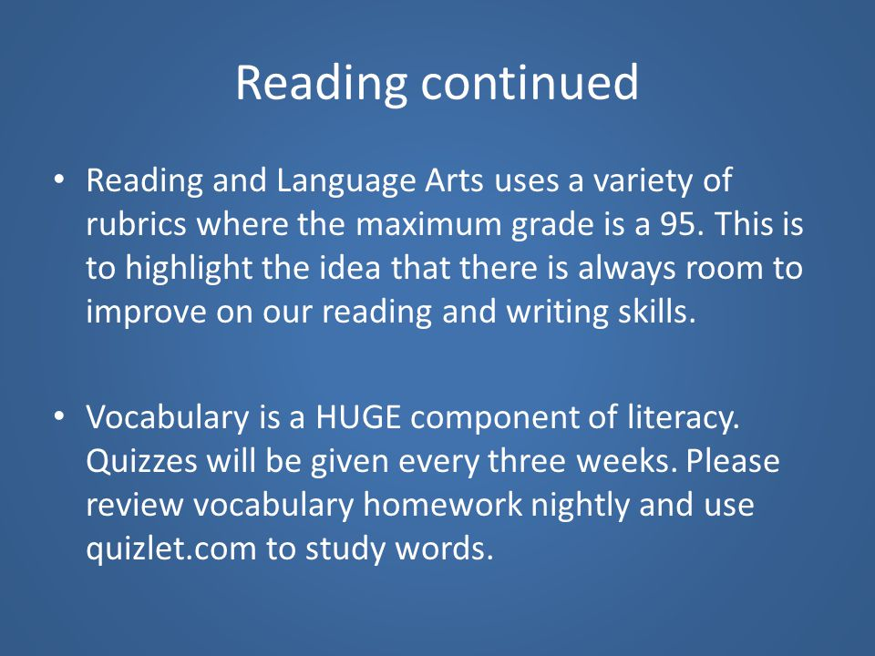 Reading continued Reading and Language Arts uses a variety of rubrics where the maximum grade is a 95. This is to highlight the idea that there is alw