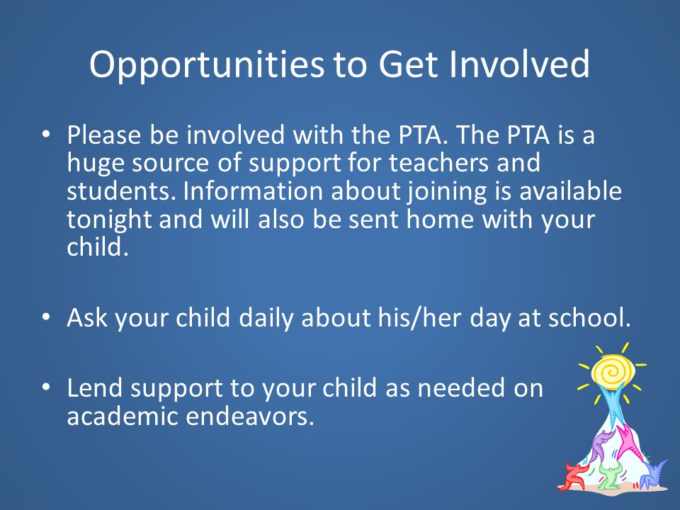 Opportunities to Get Involved Please be involved with the PTA. The PTA is a huge source of support for teachers and students. Information about joinin