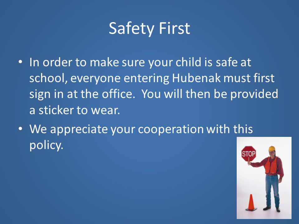 Safety First In order to make sure your child is safe at school, everyone entering Hubenak must first sign in at the office. You will then be provided