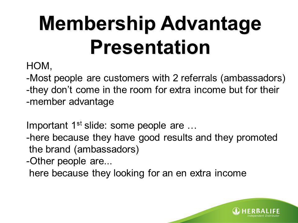 Membership Advantage Presentation HOM, -Most people are customers with 2 referrals (ambassadors) -they don't come in the room for extra income but for