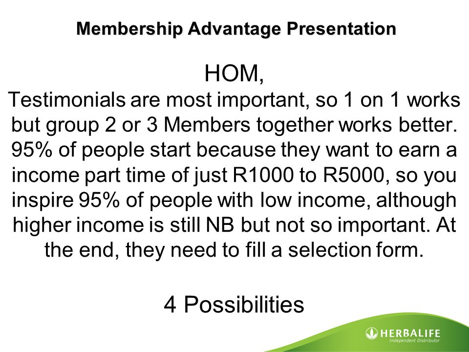 HOM, Testimonials are most important, so 1 on 1 works but group 2 or 3 Members together works better. 95% of people start because they want to earn a