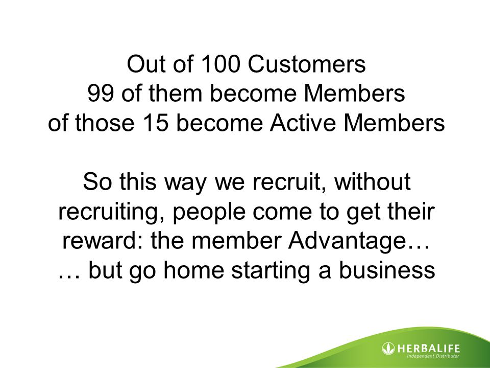 Out of 100 Customers 99 of them become Members of those 15 become Active Members So this way we recruit, without recruiting, people come to get their