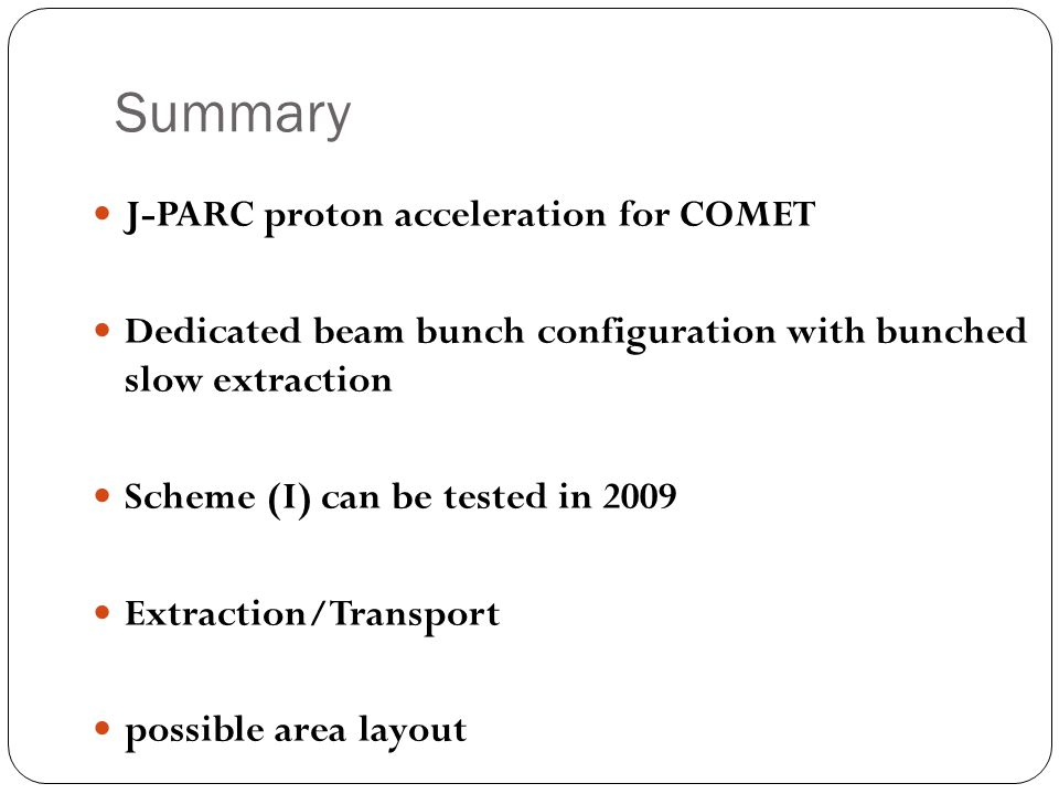 Summary J-PARC proton acceleration for COMET Dedicated beam bunch configuration with bunched slow extraction Scheme (I) can be tested in 2009 Extraction/Transport possible area layout