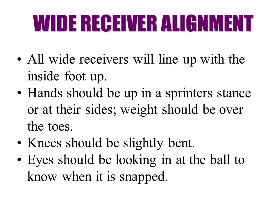All wide receivers will line up with the inside foot up. Hands should be up in a sprinters stance or at their sides; weight should be over the toes. K