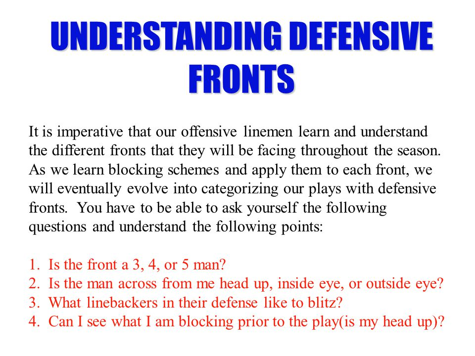 UNDERSTANDING DEFENSIVE FRONTS It is imperative that our offensive linemen learn and understand the different fronts that they will be facing througho