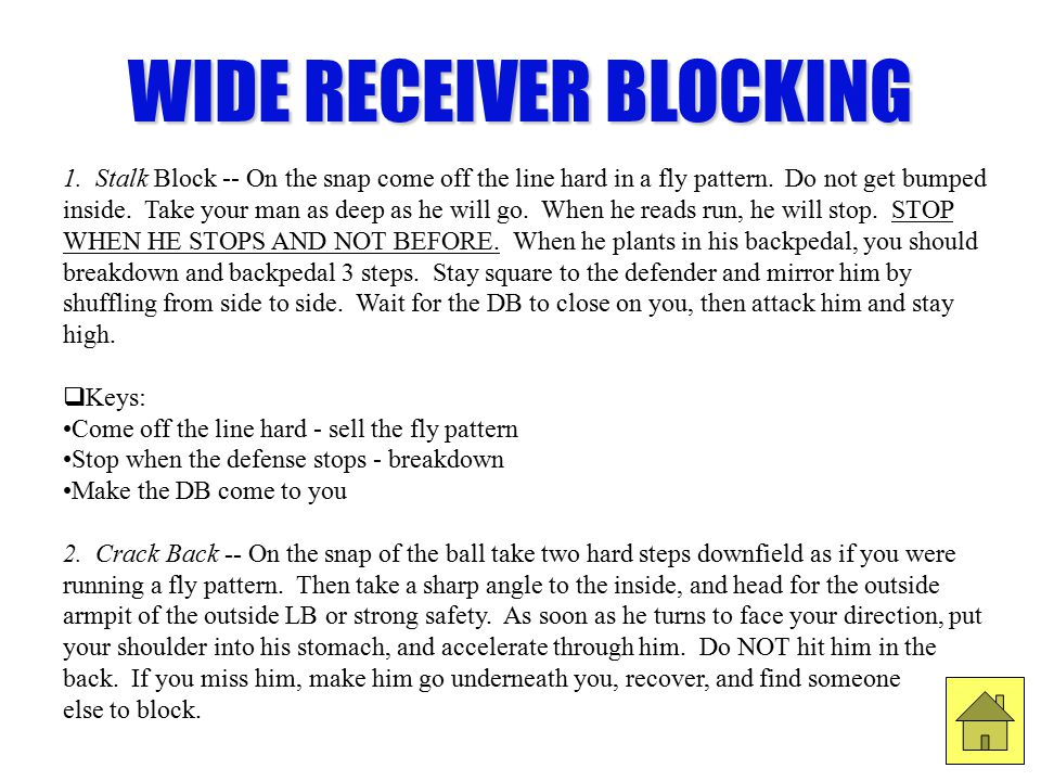 WIDE RECEIVER BLOCKING 1. Stalk Block -- On the snap come off the line hard in a fly pattern. Do not get bumped inside. Take your man as deep as he wi