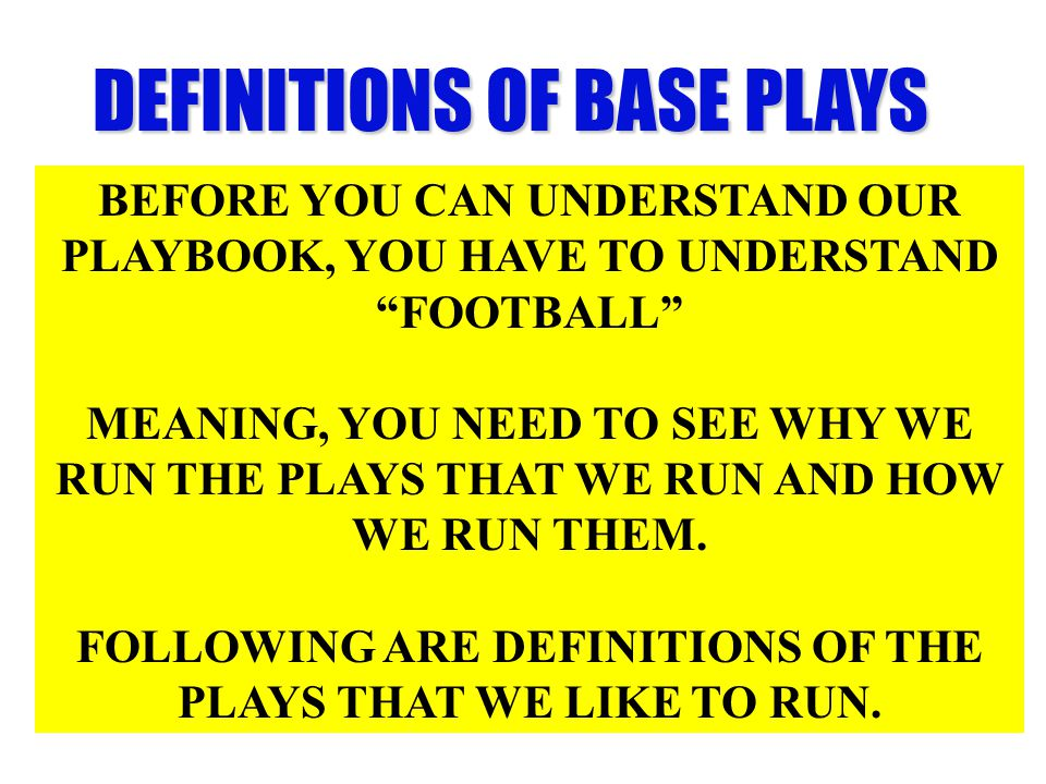 DEFINITIONS OF BASE PLAYS BEFORE YOU CAN UNDERSTAND OUR PLAYBOOK, YOU HAVE TO UNDERSTAND FOOTBALL MEANING, YOU NEED TO SEE WHY WE RUN THE PLAYS THAT WE RUN AND HOW WE RUN THEM.