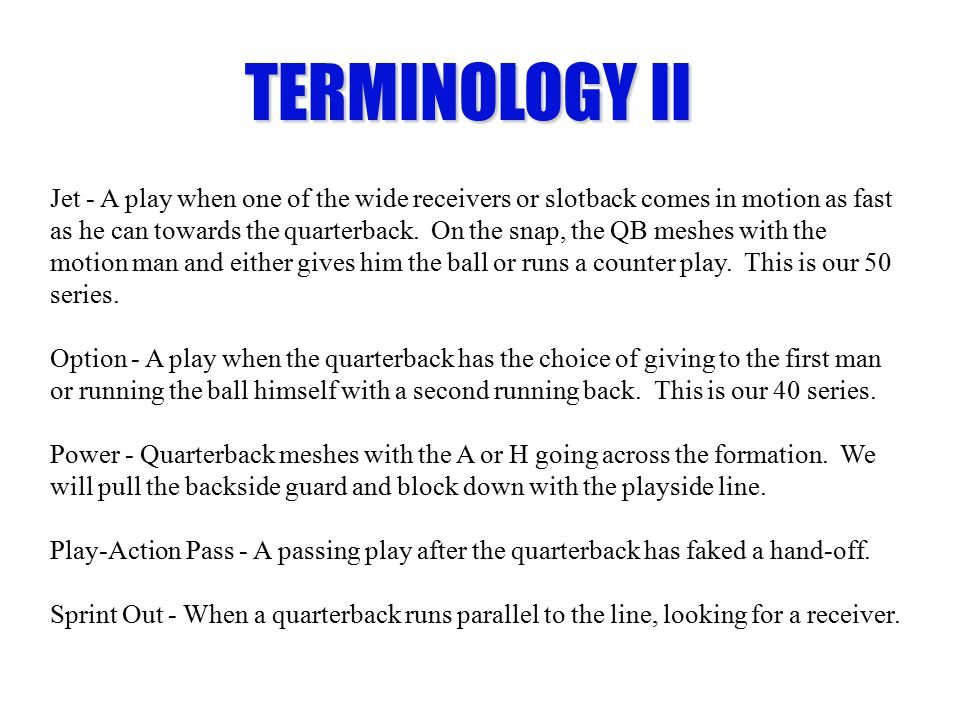 TERMINOLOGY II Jet - A play when one of the wide receivers or slotback comes in motion as fast as he can towards the quarterback. On the snap, the QB