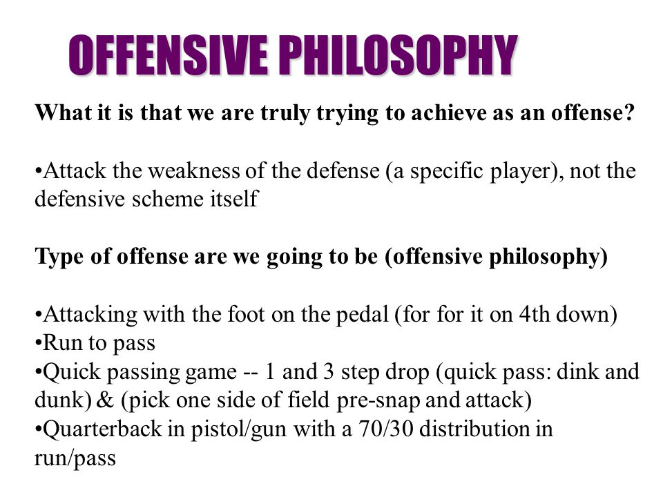 OFFENSIVE PHILOSOPHY What it is that we are truly trying to achieve as an offense? Attack the weakness of the defense (a specific player), not the def